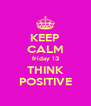 KEEP CALM friday 13 THINK POSITIVE - Personalised Poster A4 size