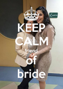KEEP CALM friend of bride - Personalised Poster A4 size
