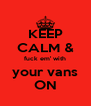 KEEP CALM & fuck em' with your vans ON - Personalised Poster A4 size