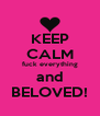 KEEP CALM fuck everything and BELOVED! - Personalised Poster A4 size