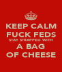 KEEP CALM FUCK FEDS STAY STRAPPED WITH A BAG OF CHEESE - Personalised Poster A4 size