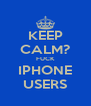 KEEP CALM? FUCK IPHONE USERS - Personalised Poster A4 size