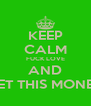 KEEP CALM FUCK LOVE AND GET THIS MONEY - Personalised Poster A4 size