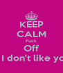 KEEP CALM Fuck Off If I don't like you - Personalised Poster A4 size