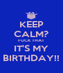 KEEP CALM? FUCK THAT IT'S MY BIRTHDAY!! - Personalised Poster A4 size