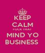 KEEP CALM FUCK THAT MIND YO BUSINESS  - Personalised Poster A4 size