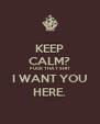 KEEP CALM? FUCK THAT SHIT I WANT YOU HERE. - Personalised Poster A4 size