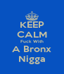 KEEP CALM Fuck With A Bronx Nigga - Personalised Poster A4 size