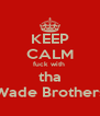 KEEP CALM fuck with  tha Wade Brothers - Personalised Poster A4 size