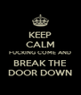 KEEP CALM FUCKING COME AND BREAK THE DOOR DOWN - Personalised Poster A4 size