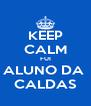 KEEP CALM FUI ALUNO DA  CALDAS - Personalised Poster A4 size