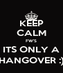 KEEP CALM FW'S ITS ONLY A HANGOVER :) - Personalised Poster A4 size