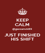 KEEP CALM @gazzamck89 JUST FINISHED HIS SHIFT - Personalised Poster A4 size