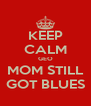 KEEP CALM GEO MOM STILL GOT BLUES - Personalised Poster A4 size