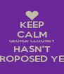 KEEP CALM GEORGE CLOONEY HASN'T PROPOSED YET - Personalised Poster A4 size