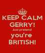 KEEP CALM GERRY! Just pretend  you're  BRITISH! - Personalised Poster A4 size