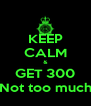 KEEP CALM & GET 300 Not too much - Personalised Poster A4 size