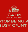 KEEP CALM GET A LIFE AND STOP BEING A BUSY C*UNT ! - Personalised Poster A4 size