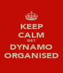 KEEP CALM GET DYNAMO ORGANISED - Personalised Poster A4 size