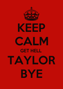 KEEP CALM GET HELL TAYLOR BYE - Personalised Poster A4 size