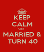 KEEP CALM GET  MARRIED &  TURN 40 - Personalised Poster A4 size