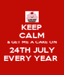 KEEP CALM & GET ME A CAKE ON 24TH JULY EVERY YEAR  - Personalised Poster A4 size