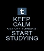 KEEP CALM GET OFF TUMBLR & START STUDYING - Personalised Poster A4 size