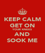 KEEP CALM GET ON YOUR KNEES AND SOOK ME - Personalised Poster A4 size