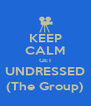 KEEP CALM GET UNDRESSED (The Group) - Personalised Poster A4 size