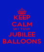KEEP CALM GET YOUR  JUBILEE BALLOONS - Personalised Poster A4 size
