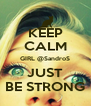 KEEP CALM GIRL @SandroS JUST BE STRONG - Personalised Poster A4 size