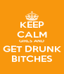 KEEP CALM GIRLS AND GET DRUNK BITCHES - Personalised Poster A4 size