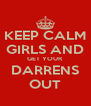 KEEP CALM GIRLS AND GET YOUR  DARRENS OUT - Personalised Poster A4 size