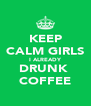 KEEP CALM GIRLS I ALREADY DRUNK  COFFEE - Personalised Poster A4 size