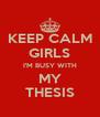 KEEP CALM GIRLS I'M BUSY WITH MY THESIS - Personalised Poster A4 size