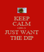 KEEP CALM GIRLS JUST WANT THE DIP - Personalised Poster A4 size