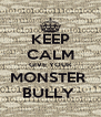 KEEP CALM GIVE YOUR MONSTER  BULLY  - Personalised Poster A4 size