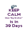"KEEP CALM Glee ""Big Brother"" Is In 39 Days - Personalised Poster A4 size"