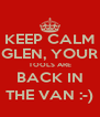 KEEP CALM GLEN, YOUR TOOLS ARE BACK IN THE VAN :-) - Personalised Poster A4 size