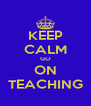 KEEP CALM GO ON TEACHING - Personalised Poster A4 size