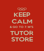 KEEP CALM & GO TO 7.W'S  TUTOR STORE - Personalised Poster A4 size