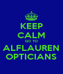 KEEP CALM GO TO ALFLAUREN OPTICIANS - Personalised Poster A4 size