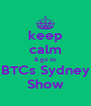 keep calm & go to BTCs Sydney Show - Personalised Poster A4 size