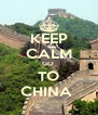 KEEP CALM GO  TO CHINA  - Personalised Poster A4 size