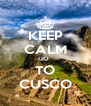 KEEP CALM GO   TO CUSCO - Personalised Poster A4 size