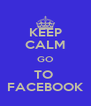 KEEP CALM GO TO  FACEBOOK - Personalised Poster A4 size