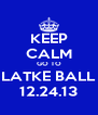 KEEP CALM GO TO LATKE BALL 12.24.13 - Personalised Poster A4 size