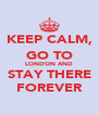 KEEP CALM, GO TO LONDON AND STAY THERE FOREVER - Personalised Poster A4 size