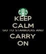 KEEP CALM GO TO STARBUCKS AND CARRY ON - Personalised Poster A4 size