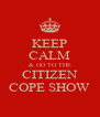 KEEP CALM & GO TO THE CITIZEN COPE SHOW - Personalised Poster A4 size